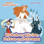 Wizards and Witches, Princes and Princesses | Children's European Folktales ebook by Baby Professor