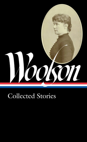 Constance Fenimore Woolson: Collected Stories (LOA #327) eBook by Constance Fenimore Woolson