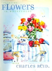 Painting Flowers in Watercolor with Charles Reid ebook by Charles Reid