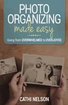 Photo Organizing Made Easy - Going from Overwhelmed to Overjoyed ebook by Cathi Nelson