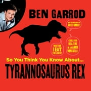 So You Think You Know About Tyrannosaurus Rex? audiobook by Ben Garrod