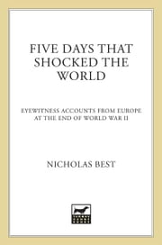 Five Days That Shocked the World - Eyewitness Accounts from Europe at the End of World War II ebook by Nicholas Best
