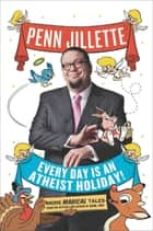 Every Day Is an Atheist Holiday! ebook by Penn Jillette