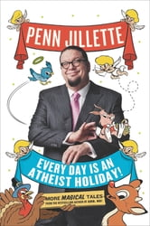 Every Day Is an Atheist Holiday! - More Magical Tales from the Bestselling Author of God, No! ebook by Penn Jillette