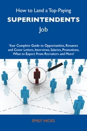 How to Land a Top-Paying Superintendents Job: Your Complete Guide to Opportunities, Resumes and Cover Letters, Interviews, Salaries, Promotions, What to Expect From Recruiters and More ebook by Hicks Emily