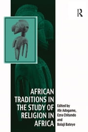 African Traditions in the Study of Religion in Africa - Emerging Trends, Indigenous Spirituality and the Interface with other World Religions ebook by Ezra Chitando,Afe Adogame