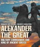 Alexander the Great : Military Commander and King of Ancient Greece - Biography Best Sellers | Children's Biographies ebook by Baby Professor