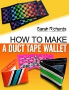 How To Make A Duct Tape Wallet - Duct Tape Projects, #1 ebook by Sarah Richards