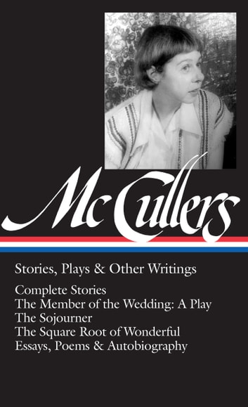 Carson McCullers: Stories, Plays & Other Writings (LOA #287) - Complete stories / The Member of the Wedding: A Play / The Sojourner / The Square Root of Wonderful / essays, poems & autobiography ebook by Carson McCullers