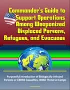 Commander's Guide to Support Operations Among Weaponized Displaced Persons, Refugees, and Evacuees, Purposeful Introduction of Biologically Infected Persons or CBRNE Casualties, WMD Threat at Camps ebook by Progressive Management