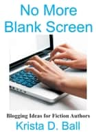 No More Blank Screen - Blogging Ideas for Fiction Authors ebook by Krista D. Ball