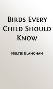 Birds Every Child Should Know (Illustrated Edition, Indexed) ebook by Neltje Blanchan