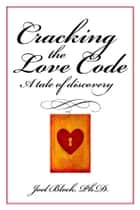 Cracking the Love Code: A Tale of Discovery ebook by Joel D. Block, Ph.D.