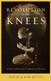 Revolution on Our Knees - 30 Days of Prayer for Neighbors and Nations ebook by David Butts