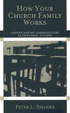 How Your Church Family Works - Understanding Congregations as Emotional Systems ebook by Peter L. Steinke
