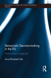 Democratic Decision-making in the EU - Technocracy in Disguise? ebook by Anne Elizabeth Stie