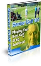 Senior Golf 101 - Playing Your Best Golf at 60 and Over eBook by Instant downloads