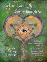 Radiate Soul Light; Serenity Through Soul Self Discovery Adventure and Activity Home-Play Guidebook - Series Two: Living Aware. The How to: Exist Authentically emBODYing LOVE Consciousness ebook by Rhonda Sheryl Lipstein,Roni Lipstein