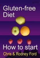 Gluten-free Diet: How to Start ebook by Rodney Ford