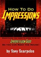 How To Do Impressions: Everything You Need To Know to Be An Impression God So You Can Rock The House! ebook by Tony Scarpelos