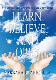 Learn, Believe, and Obey - The Chronicles of Caleb and Mary Ruth ebook by Barbara L. Apicella
