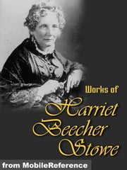 Works Of Harriet Beecher Stowe: (40+ Works) Includes Uncle Tom's Cabin, Sunny Memories Of Foreign Lands, Lady Byron Vindicated And More. (Mobi Collected Works) ebook by Harriet Beecher Stowe