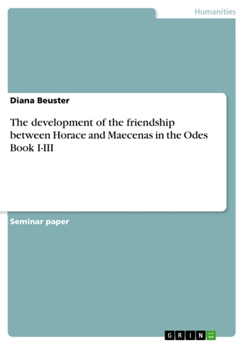 The development of the friendship between Horace and Maecenas in the Odes Book I-III ebook by Diana Beuster
