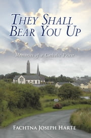 They Shall Bear You Up - Memories of a Catholic Priest ebook by Fachtna Joseph Harte