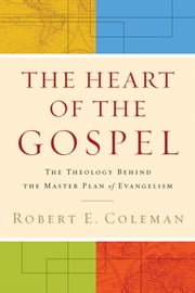 The Heart of the Gospel - The Theology behind the Master Plan of Evangelism ebook by Robert E. Coleman