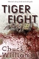 Tiger Fight Mexico's Drug Lords and Old Gods ebook by Chuck Williams