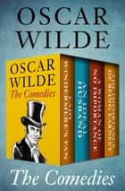 The Comedies - Lady Windermere's Fan, An Ideal Husband, A Woman of No Importance, and The Importance of Being Earnest ebook by
