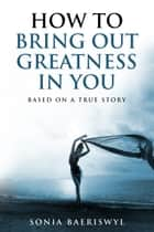 How to bring out the greatness in you ebook by Sonia Baeriswyl