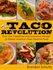 The Taco Revolution - Over 100 Traditional and Innovative Recipes to Master America's New Favorite Food ebook by Brandon Schultz