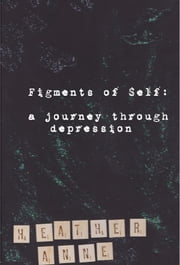 Figments of Self: A Journey Through Depression ebook by Heather Anne