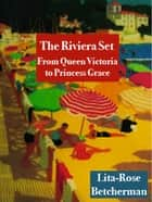 The Riviera Set: From Queen Victoria to Princess Grace ebook by Lita-Rose Betcherman