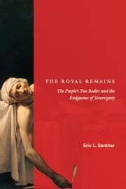 The Royal Remains - The People's Two Bodies and the Endgames of Sovereignty ebook by Eric L. Santner