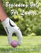 Beginning Golf for Ladies ebook by Shirley J.(S.J.) Miller