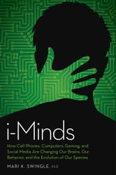 iMinds - How cell phones, computers, gaming and social media are changing our brains, our behavior and the evolution of our species ebook by Mari Swingle