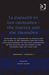 La Papauté et les croisades / The Papacy and the Crusades - Actes du VIIe Congrès de la Society for the Study of the Crusades and the Latin East/ Proceedings of the VIIth Conference of the Society for the Study of the Crusades and the Latin East ebook by Dr Christoph Maier