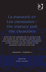 La Papauté et les croisades / The Papacy and the Crusades - Actes du VIIe Congrès de la Society for the Study of the Crusades and the Latin East/ Proceedings of the VIIth Conference of the Society for the Study of the Crusades and the Latin East ebook by Professor Michel Balard,Dr Christoph Maier