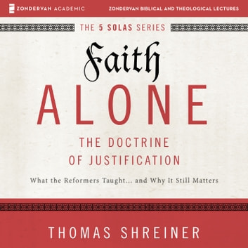 Faith Alone: Audio Lectures - A Complete Course on the Doctrine of Justification audiobook by Thomas R. Schreiner