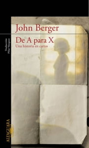 De A para X. Una historia en cartas ebook by John Berger