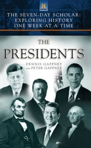 The Seven-Day Scholar: The Presidents - Exploring History One Week at a Time ebook by Dennis Gaffney,Peter Gaffney