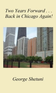 Two Years Forward ... Back In Chicago Again! ebook by George Shetuni