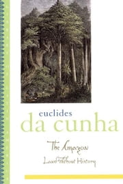 The Amazon - Land without History ebook by Euclides da Cunha,Ronald W. Sousa,Lúcia Sá