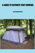 A Guide To Ultimate Tent Camping ebook by Monti Daley