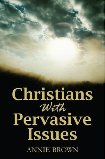 Christians with Pervasive Issues ebook by Annie Brown