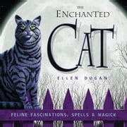 The Enchanted Cat: Feline Fascinations, Spells and Magick ebook by Ellen Dugan