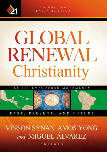 Global Renewal Christianity - Latin America Spirit Empowered Movements: Past, Present, and Future ebook by