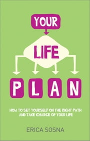 Your Life Plan - How to set yourself on the right path and take charge of your life ebook by Erica Sosna